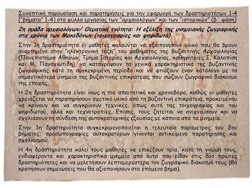 Συνοπτική παρουσίαση και παρατηρήσεις για την εφαρμογή των δραστηριοτήτων 1-4 ( βήματα 1-4) στα φύλλα εργασίας των αρχαιολόγων και των ιστορικών (β΄ φάση) 2η ομάδα αρχαιολόγων/ Θεματική ενότητα: Η εξέλιξη της μνημειακής ζωγραφικής στα χρόνια των Μακεδόνων (τοιχογραφίες και ψηφιδωτά) Στην 1η δραστηριότητα οι μαθητές καλούνται να αξιοποιήσουν υλικό που θα βρουν αναρτημένο στην ηλεκτρονική τάξη του μαθήματος της Βυζαντινής Αρχαιολογίας (Πανεπιστήμιο Αθηνών, Τμήμα Ιστορίας και Αρχαιολογίας, καθηγήτριες Σ.