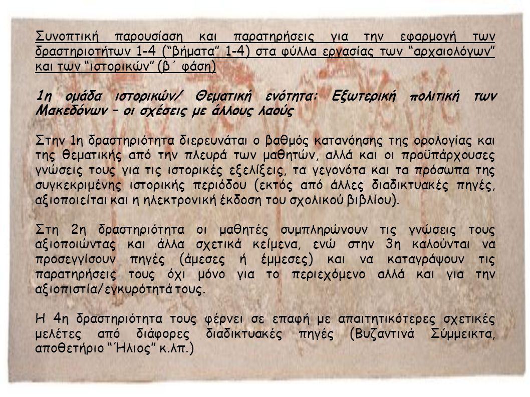 Συνοπτική παρουσίαση και παρατηρήσεις για την εφαρμογή των δραστηριοτήτων 1-4 ( βήματα 1-4) στα φύλλα εργασίας των αρχαιολόγων και των ιστορικών (β΄ φάση) 1η ομάδα ιστορικών/ Θεματική ενότητα: Εξωτερική πολιτική των Μακεδόνων – οι σχέσεις με άλλους λαούς Στην 1η δραστηριότητα διερευνάται ο βαθμός κατανόησης της ορολογίας και της θεματικής από την πλευρά των μαθητών, αλλά και οι προϋπάρχουσες γνώσεις τους για τις ιστορικές εξελίξεις, τα γεγονότα και τα πρόσωπα της συγκεκριμένης ιστορικής περιόδου (εκτός από άλλες διαδικτυακές πηγές, αξιοποιείται και η ηλεκτρονική έκδοση του σχολικού βιβλίου).