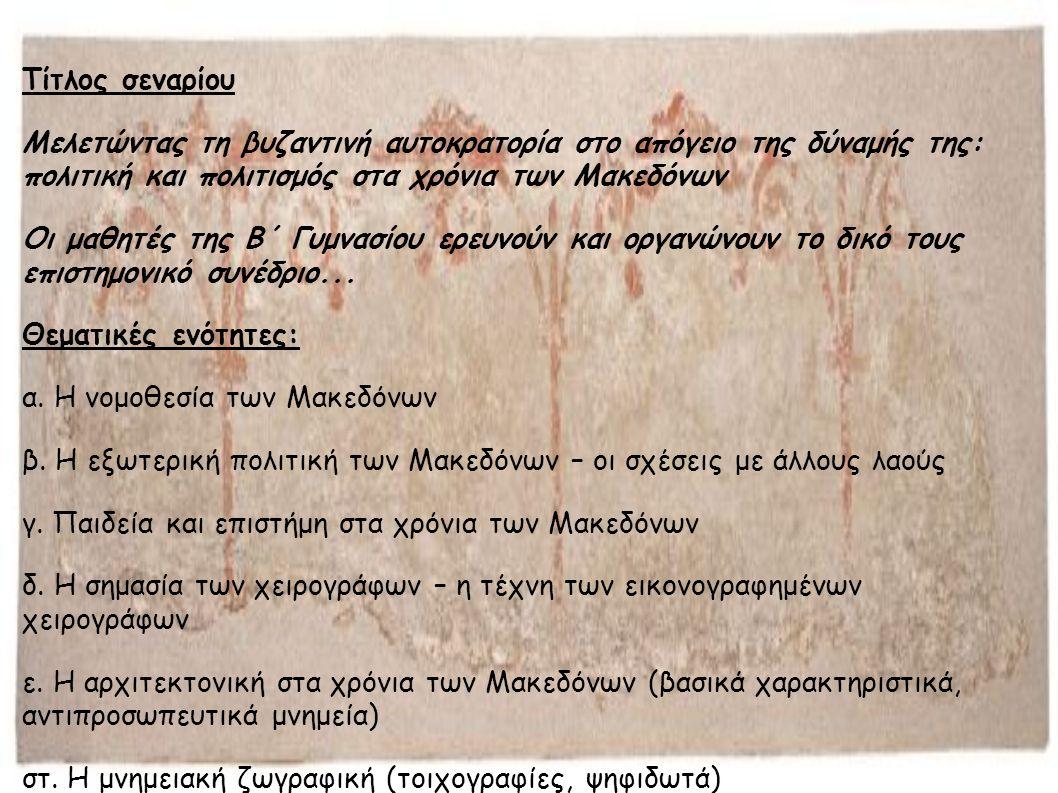 Τίτλος σεναρίου Μελετώντας τη βυζαντινή αυτοκρατορία στο απόγειο της δύναμής της: πολιτική και πολιτισμός στα χρόνια των Μακεδόνων Οι μαθητές της Β΄ Γυμνασίου ερευνούν και οργανώνουν το δικό τους επιστημονικό συνέδριο...