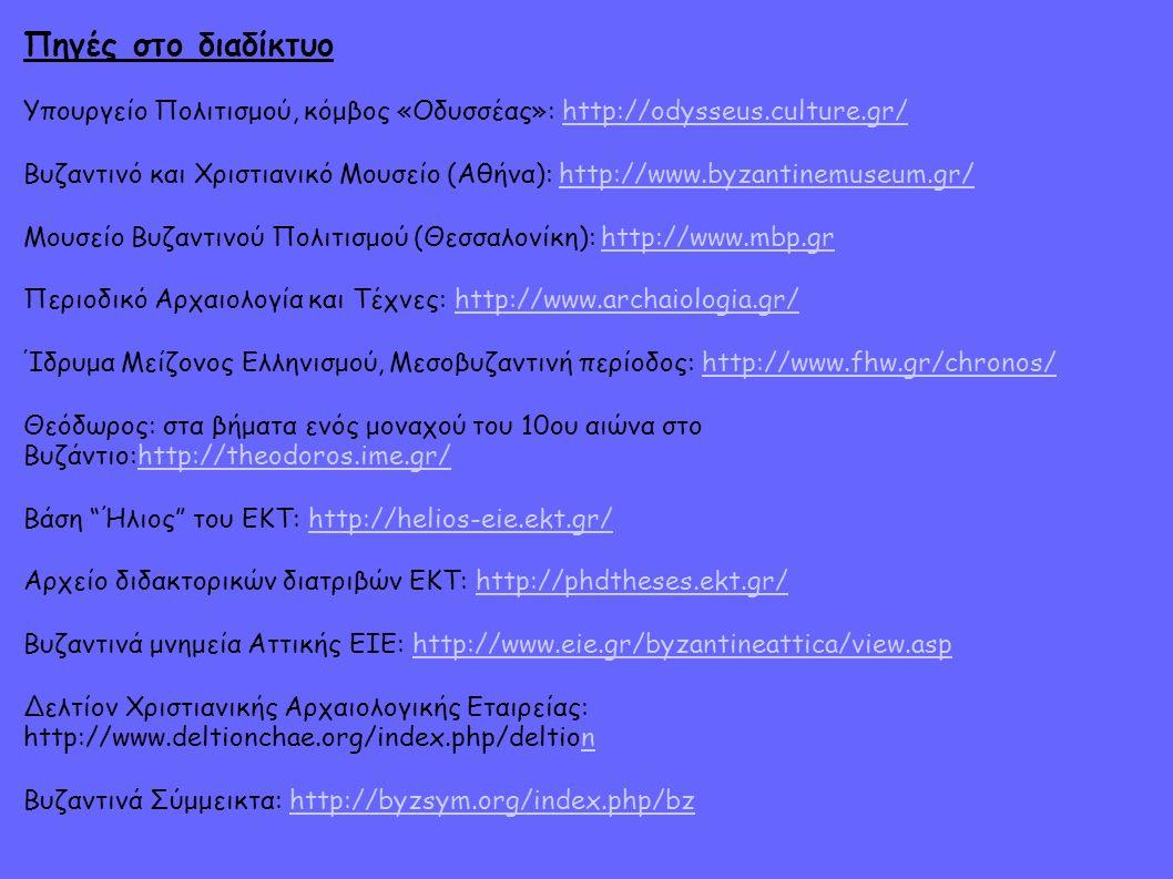Πηγές στο διαδίκτυο Υπουργείο Πολιτισμού, κόμβος «Οδυσσέας»: http://odysseus.culture.gr/http://odysseus.culture.gr/ Βυζαντινό και Χριστιανικό Μουσείο (Αθήνα): http://www.byzantinemuseum.gr/http://www.byzantinemuseum.gr/ Μουσείο Βυζαντινού Πολιτισμού (Θεσσαλονίκη): http://www.mbp.grhttp://www.mbp.gr Περιοδικό Αρχαιολογία και Τέχνες: http://www.archaiologia.gr/http://www.archaiologia.gr/ Ίδρυμα Μείζονος Ελληνισμού, Μεσοβυζαντινή περίοδος: http://www.fhw.gr/chronos/http://www.fhw.gr/chronos/ Θεόδωρος: στα βήματα ενός μοναχού του 10ου αιώνα στο Βυζάντιο:http://theodoros.ime.gr/http://theodoros.ime.gr/ Βάση Ήλιος του ΕΚΤ: http://helios-eie.ekt.gr/http://helios-eie.ekt.gr/ Αρχείο διδακτορικών διατριβών ΕΚΤ: http://phdtheses.ekt.gr/http://phdtheses.ekt.gr/ Βυζαντινά μνημεία Αττικής ΕΙΕ: http://www.eie.gr/byzantineattica/view.asphttp://www.eie.gr/byzantineattica/view.asp Δελτίον Χριστιανικής Αρχαιολογικής Εταιρείας: http://www.deltionchae.org/index.php/deltionn Βυζαντινά Σύμμεικτα: http://byzsym.org/index.php/bzhttp://byzsym.org/index.php/bz