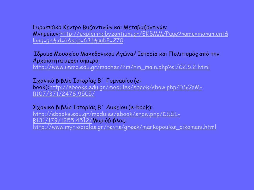 Ευρωπαϊκό Κέντρο Βυζαντινών και Μεταβυζαντινών Μνημείων:http://exploringbyzantium.gr/EKBMM/Page name=monument& lang=gr&id=6&sub=631&sub2=270http://exploringbyzantium.gr/EKBMM/Page name=monument& lang=gr&id=6&sub=631&sub2=270 Ίδρυμα Μουσείου Μακεδονικού Αγώνα/ Ιστορία και Πολιτισμός από την Αρχαιότητα μέχρι σήμερα: http://www.imma.edu.gr/macher/hm/hm_main.php el/C2.5.2.html http://www.imma.edu.gr/macher/hm/hm_main.php el/C2.5.2.html Σχολικό βιβλίο Ιστορίας Β΄ Γυμνασίου (e- book):http://ebooks.edu.gr/modules/ebook/show.php/DSGYM- B107/371/2478,9505/http://ebooks.edu.gr/modules/ebook/show.php/DSGYM- B107/371/2478,9505/ Σχολικό βιβλίο Ιστορίας Β΄ Λυκείου (e-book): http://ebooks.edu.gr/modules/ebook/show.php/DSGL- B131/179/1255,4512/Μυριόβιβλος: http://www.myriobiblos.gr/texts/greek/markopoulos_oikomeni.html http://ebooks.edu.gr/modules/ebook/show.php/DSGL- B131/179/1255,4512/ http://www.myriobiblos.gr/texts/greek/markopoulos_oikomeni.html