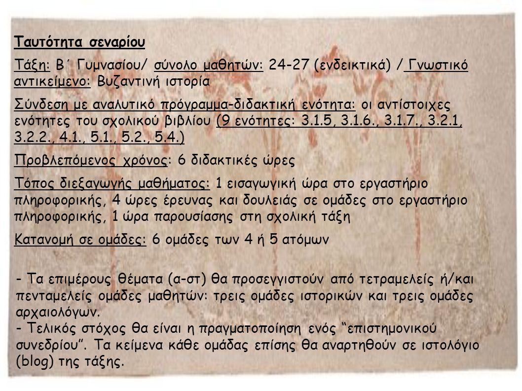 Ταυτότητα σεναρίου Τάξη: Β΄ Γυμνασίου/ σύνολο μαθητών: 24-27 (ενδεικτικά) / Γνωστικό αντικείμενο: Βυζαντινή ιστορία Σύνδεση με αναλυτικό πρόγραμμα-διδακτική ενότητα: οι αντίστοιχες ενότητες του σχολικού βιβλίου (9 ενότητες: 3.1.5, 3.1.6., 3.1.7., 3.2.1, 3.2.2., 4.1., 5.1., 5.2., 5.4.) Προβλεπόμενος χρόνος: 6 διδακτικές ώρες Τόπος διεξαγωγής μαθήματος: 1 εισαγωγική ώρα στο εργαστήριο πληροφορικής, 4 ώρες έρευνας και δουλειάς σε ομάδες στο εργαστήριο πληροφορικής, 1 ώρα παρουσίασης στη σχολική τάξη Κατανομή σε ομάδες: 6 ομάδες των 4 ή 5 ατόμων - Τα επιμέρους θέματα (α-στ) θα προσεγγιστούν από τετραμελείς ή/και πενταμελείς ομάδες μαθητών: τρεις ομάδες ιστορικών και τρεις ομάδες αρχαιολόγων.