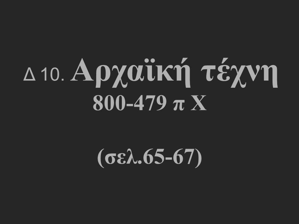 Δ 10. Αρχαϊκή τέχνη 800-479 π Χ (σελ.65-67)