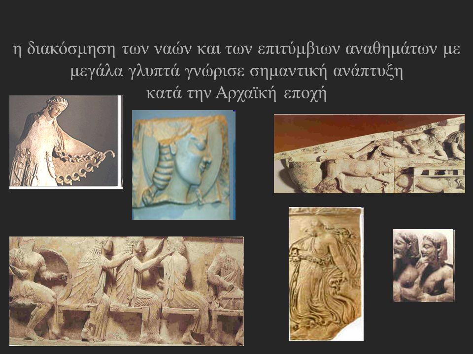 η διακόσμηση των ναών και των επιτύμβιων αναθημάτων με μεγάλα γλυπτά γνώρισε σημαντική ανάπτυξη κατά την Αρχαϊκή εποχή