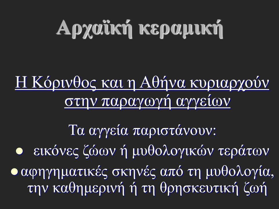 Αρχαϊκή κεραμική Η Κόρινθος και η Αθήνα κυριαρχούν στην παραγωγή αγγείων Τα αγγεία παριστάνουν: εικόνες ζώων ή μυθολογικών τεράτων εικόνες ζώων ή μυθο