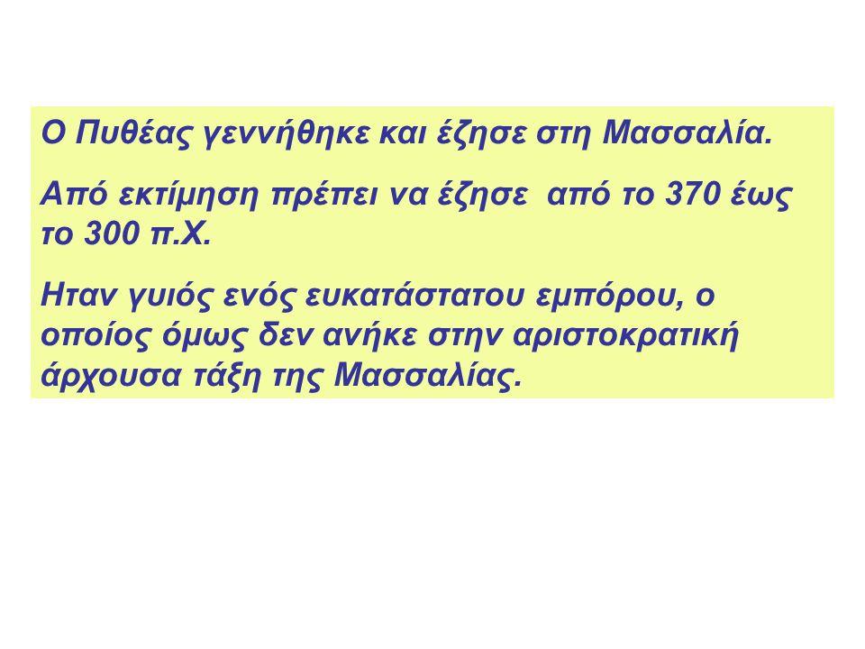 Ο Πυθέας γεννήθηκε και έζησε στη Μασσαλία.Από εκτίμηση πρέπει να έζησε από το 370 έως το 300 π.Χ.