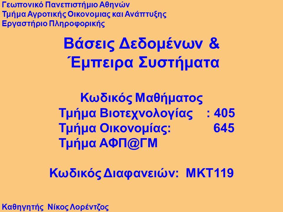 Βάσεις Δεδομένων & Έμπειρα Συστήματα Κωδικός Μαθήματος Τμήμα Βιοτεχνολογίας : 405 Τμήμα Οικονομίας: 645 Τμήμα ΑΦΠ@ΓΜ Κωδικός Διαφανειών: MKT119 Γεωπονικό Πανεπιστήμιο Αθηνών Τμήμα Αγροτικής Οικονομιας και Ανάπτυξης Εργαστήριο Πληροφορικής Καθηγητής Νίκος Λορέντζος