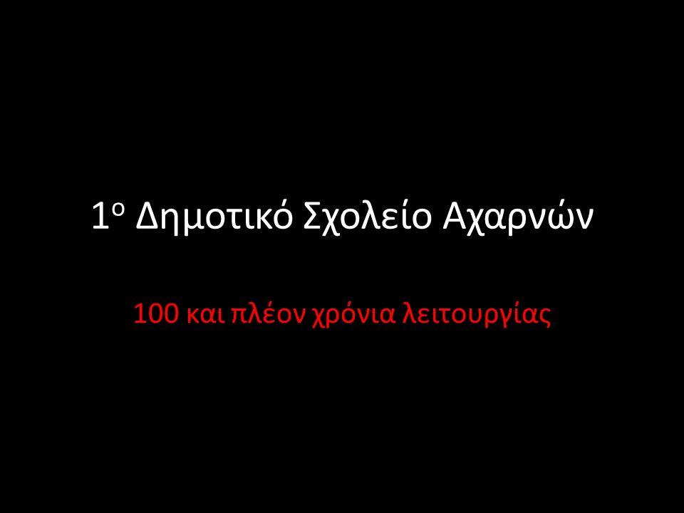 1 ο Δημοτικό Σχολείο Αχαρνών 100 και πλέον χρόνια λειτουργίας