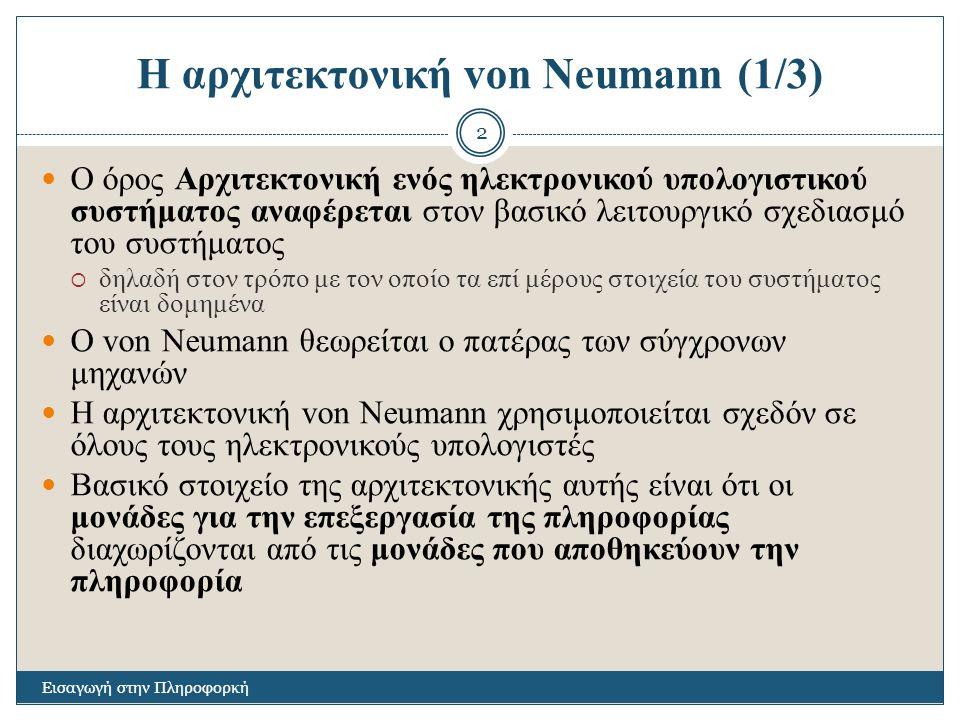 Η αρχιτεκτονική von Neumann (1/3) Εισαγωγή στην Πληροφορκή 2 Ο όρος Αρχιτεκτονική ενός ηλεκτρονικού υπολογιστικού συστήματος αναφέρεται στον βασικό λειτουργικό σχεδιασμό του συστήματος  δηλαδή στον τρόπο με τον οποίο τα επί μέρους στοιχεία του συστήματος είναι δομημένα Ο von Neumann θεωρείται ο πατέρας των σύγχρονων μηχανών Η αρχιτεκτονική von Neumann χρησιμοποιείται σχεδόν σε όλους τους ηλεκτρονικούς υπολογιστές Βασικό στοιχείο της αρχιτεκτονικής αυτής είναι ότι οι μονάδες για την επεξεργασία της πληροφορίας διαχωρίζονται από τις μονάδες που αποθηκεύουν την πληροφορία