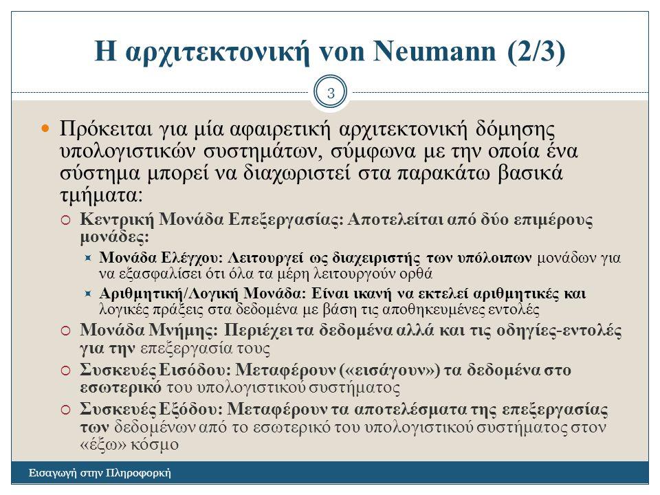 Η αρχιτεκτονική von Neumann (2/3) Εισαγωγή στην Πληροφορκή 3 Πρόκειται για μία αφαιρετική αρχιτεκτονική δόμησης υπολογιστικών συστημάτων, σύμφωνα με την οποία ένα σύστημα μπορεί να διαχωριστεί στα παρακάτω βασικά τμήματα:  Κεντρική Μονάδα Επεξεργασίας: Αποτελείται από δύο επιμέρους μονάδες:  Μονάδα Ελέγχου: Λειτουργεί ως διαχειριστής των υπόλοιπων μονάδων για να εξασφαλίσει ότι όλα τα μέρη λειτουργούν ορθά  Αριθμητική/Λογική Μονάδα: Είναι ικανή να εκτελεί αριθμητικές και λογικές πράξεις στα δεδομένα με βάση τις αποθηκευμένες εντολές  Μονάδα Μνήμης: Περιέχει τα δεδομένα αλλά και τις οδηγίες-εντολές για την επεξεργασία τους  Συσκευές Εισόδου: Μεταφέρουν («εισάγουν») τα δεδομένα στο εσωτερικό του υπολογιστικού συστήματος  Συσκευές Εξόδου: Μεταφέρουν τα αποτελέσματα της επεξεργασίας των δεδομένων από το εσωτερικό του υπολογιστικού συστήματος στον «έξω» κόσμο