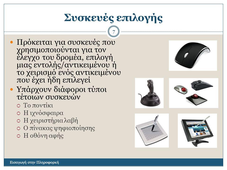 Κατηγοριοποίηση συσκευών επιλογής Εισαγωγή στην Πληροφορκή 8 Συσκευή ΕπιλογήςΠλεονεκτήματαΜειονεκτήματαΚατάλληλη Για… Ποντίκι Χαμηλό κόστος, ευχρηστία, δεν απαιτεί ιδιαίτερη επιφάνεια εργασίας Μικρή ακρίβεια Προσωπικοί υπολογιστές, εφαρμογές αυτοματισμού γραφείου Ιχνόσφαιρα Ακρίβεια, ενσωμάτωση πολλαπλών εντολών Δυσκολία χρήσης, ευαισθησία στη ρύπανση Φορητοί υπολογιστές, βιομηχανικά περιβάλλοντα Χειριστήρια Λαβή Χαμηλό κόστος, ενσωμάτωση πολλαπλών εντολών Μικρή ακρίβεια Μηχανές παιχνιδιών, βιομηχανικά περιβάλλοντα Πίνακας Ψηφιοποίησης Ακρίβεια, ευχρηστία Μεγάλο κόστος, απαιτεί μεγάλο χώρο εργασίας Βιομηχανική σχεδίαση, χαρτογραφία Οθόνη Αφής Απλή στη χρήση, δεν απαιτείται συγχρονισμός χεριού ματιού Μειωμένη ευχρηστία (δυσκολία διεκπεραίωσης κάποιων εργασίων) Κιόσκια παροχής πληροφοριών/ υπηρεσιών σε δημόσιους χώρους