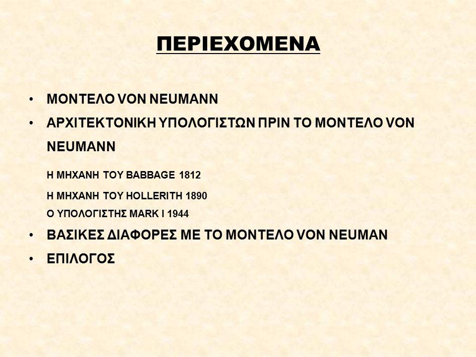 ΠΕΡΙΕΧΟΜΕΝΑ ΜΟΝΤΕΛΟ VON NEUMANN ΑΡΧΙΤΕΚΤΟΝΙΚΗ ΥΠΟΛΟΓΙΣΤΩΝ ΠΡΙΝ ΤΟ ΜΟΝΤΕΛΟ VON NEUMANN Η ΜΗΧΑΝΗ ΤΟΥ BABBAGE 1812 Η ΜΗΧΑΝΗ ΤΟΥ HOLLERITH 1890 Ο ΥΠΟΛΟΓΙΣΤΗΣ MARK I 1944 ΒΑΣΙΚΕΣ ΔΙΑΦΟΡΕΣ ΜΕ ΤΟ ΜΟΝΤΕΛΟ VON NEUMAN ΕΠΙΛΟΓΟΣ