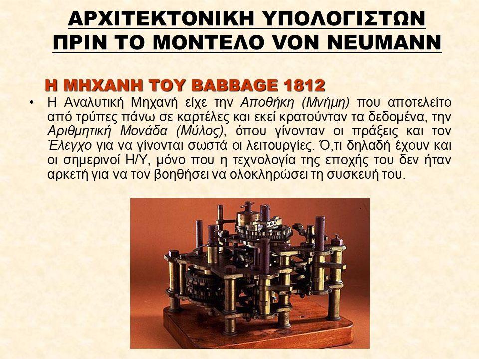 Η ΜΗΧΑΝΗ ΤΟΥ BABBAGE 1812 Η Αναλυτική Μηχανή είχε την Αποθήκη (Μνήμη) που αποτελείτο από τρύπες πάνω σε καρτέλες και εκεί κρατούνταν τα δεδομένα, την Αριθμητική Μονάδα (Μύλος), όπου γίνονταν οι πράξεις και τον Έλεγχο για να γίνονται σωστά οι λειτουργίες.