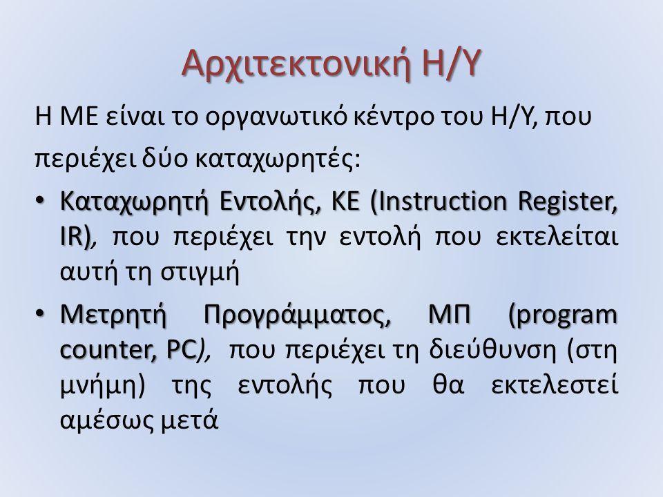 Αρχιτεκτονική Η/Υ Η ΜΕ είναι το οργανωτικό κέντρο του Η/Υ, που περιέχει δύο καταχωρητές: Καταχωρητή Εντολής, ΚΕ (Instruction Register, IR) Καταχωρητή Εντολής, ΚΕ (Instruction Register, IR), που περιέχει την εντολή που εκτελείται αυτή τη στιγμή Μετρητή Προγράμματος, ΜΠ (program counter, PC Μετρητή Προγράμματος, ΜΠ (program counter, PC), που περιέχει τη διεύθυνση (στη μνήμη) της εντολής που θα εκτελεστεί αμέσως μετά