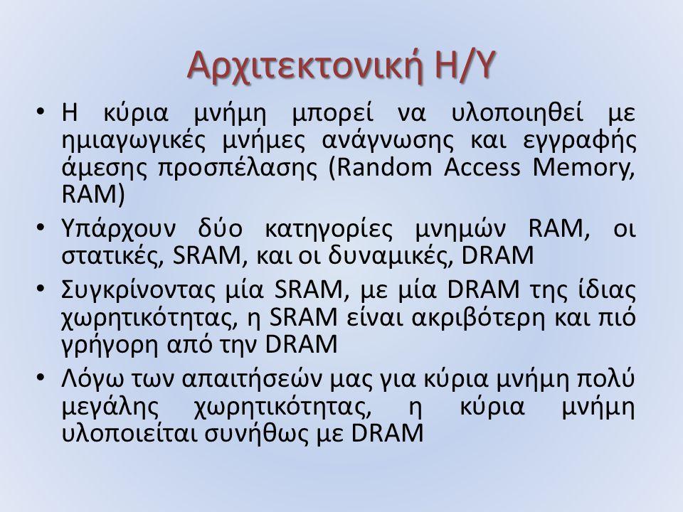 Αρχιτεκτονική Η/Υ Η κύρια μνήμη μπορεί να υλοποιηθεί με ημιαγωγικές μνήμες ανάγνωσης και εγγραφής άμεσης προσπέλασης (Random Access Memory, RAM) Υπάρχουν δύο κατηγορίες μνημών RAM, οι στατικές, SRAM, και οι δυναμικές, DRAM Συγκρίνοντας μία SRAM, με μία DRAM της ίδιας χωρητικότητας, η SRAM είναι ακριβότερη και πιό γρήγορη από την DRAM Λόγω των απαιτήσεών μας για κύρια μνήμη πολύ μεγάλης χωρητικότητας, η κύρια μνήμη υλοποιείται συνήθως με DRAM