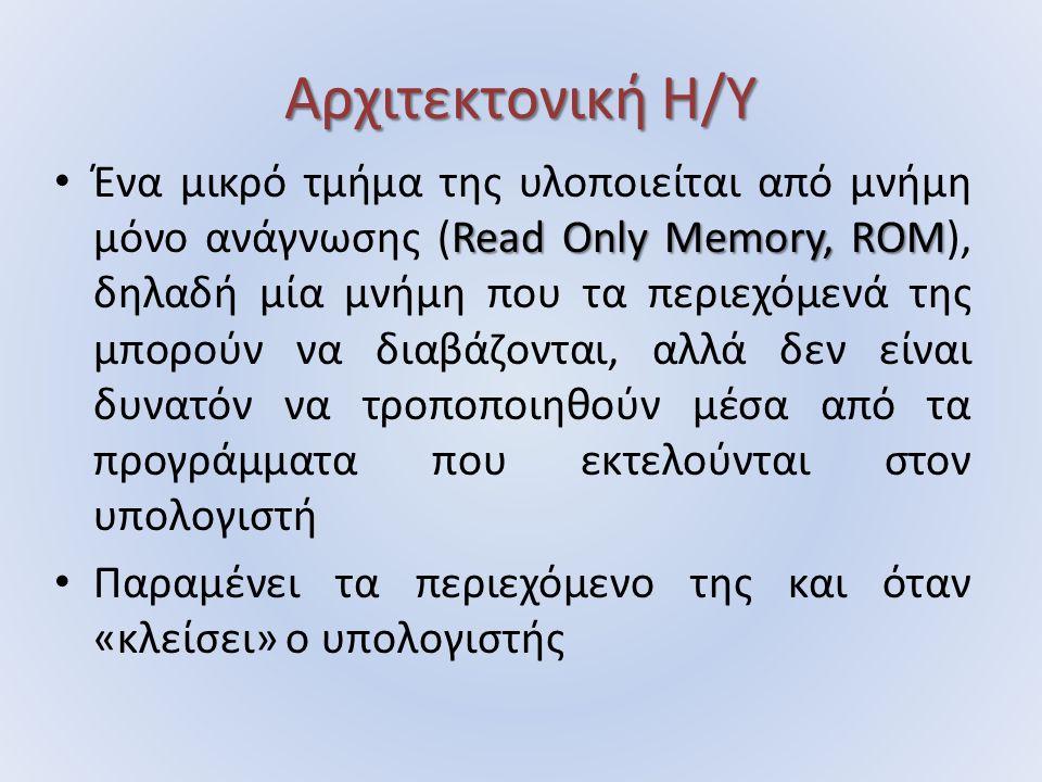 Αρχιτεκτονική Η/Υ Read Only Memory, ROM Ένα μικρό τμήμα της υλοποιείται από μνήμη μόνο ανάγνωσης (Read Only Memory, ROM), δηλαδή μία μνήμη που τα περιεχόμενά της μπορούν να διαβάζονται, αλλά δεν είναι δυνατόν να τροποποιηθούν μέσα από τα προγράμματα που εκτελούνται στον υπολογιστή Παραμένει τα περιεχόμενο της και όταν «κλείσει» ο υπολογιστής