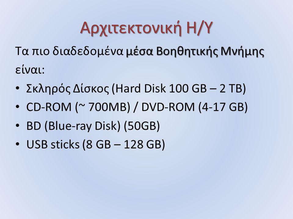 Αρχιτεκτονική Η/Υ μέσα Βοηθητικής Μνήμης Τα πιο διαδεδομένα μέσα Βοηθητικής Μνήμης είναι: Σκληρός Δίσκος (Hard Disk 100 GB – 2 TB) CD-ROM (~ 700MB) / DVD-ROM (4-17 GB) BD (Blue-ray Disk) (50GB) USB sticks (8 GB – 128 GB)