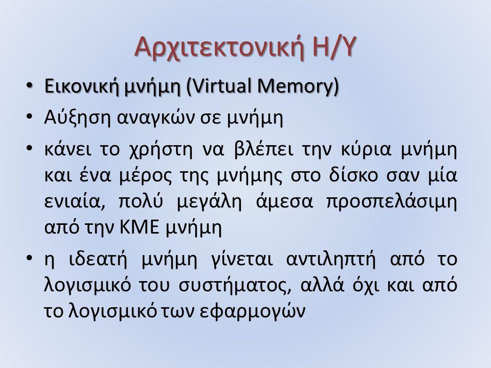 Αρχιτεκτονική Η/Υ Εικονική μνήμη (Virtual Memory) Εικονική μνήμη (Virtual Memory) Αύξηση αναγκών σε μνήμη κάνει το χρήστη να βλέπει την κύρια μνήμη και ένα μέρος της μνήμης στο δίσκο σαν μία ενιαία, πολύ μεγάλη άμεσα προσπελάσιμη από την ΚΜΕ μνήμη η ιδεατή μνήμη γίνεται αντιληπτή από το λογισμικό του συστήματος, αλλά όχι και από το λογισμικό των εφαρμογών