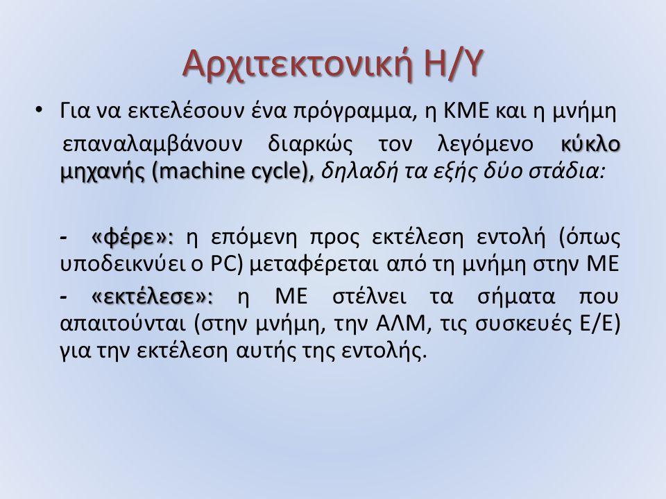 Αρχιτεκτονική Η/Υ Για να εκτελέσουν ένα πρόγραμμα, η ΚΜΕ και η μνήμη κύκλο μηχανής (machine cycle), επαναλαμβάνουν διαρκώς τον λεγόμενο κύκλο μηχανής (machine cycle), δηλαδή τα εξής δύο στάδια: «φέρε»: - «φέρε»: η επόμενη προς εκτέλεση εντολή (όπως υποδεικνύει ο PC) μεταφέρεται από τη μνήμη στην ΜΕ «εκτέλεσε»: - «εκτέλεσε»: η ΜΕ στέλνει τα σήματα που απαιτούνται (στην μνήμη, την ΑΛΜ, τις συσκευές Ε/Ε) για την εκτέλεση αυτής της εντολής.