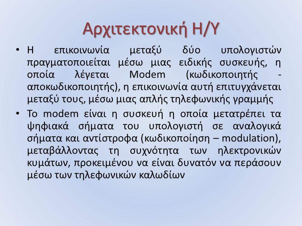 Αρχιτεκτονική Η/Υ Η επικοινωνία μεταξύ δύο υπολογιστών πραγματοποιείται μέσω μιας ειδικής συσκευής, η οποία λέγεται Modem (κωδικοποιητής - αποκωδικοποιητής), η επικοινωνία αυτή επιτυγχάνεται µεταξύ τους, µέσω µιας απλής τηλεφωνικής γραµµής Το modem είναι η συσκευή η οποία μετατρέπει τα ψηφιακά σήµατα του υπολογιστή σε αναλογικά σήµατα και αντίστροφα (κωδικοποίηση – modulation), µεταβάλλοντας τη συχνότητα των ηλεκτρονικών κυµάτων, προκειµένου να είναι δυνατόν να περάσουν µέσω των τηλεφωνικών καλωδίων