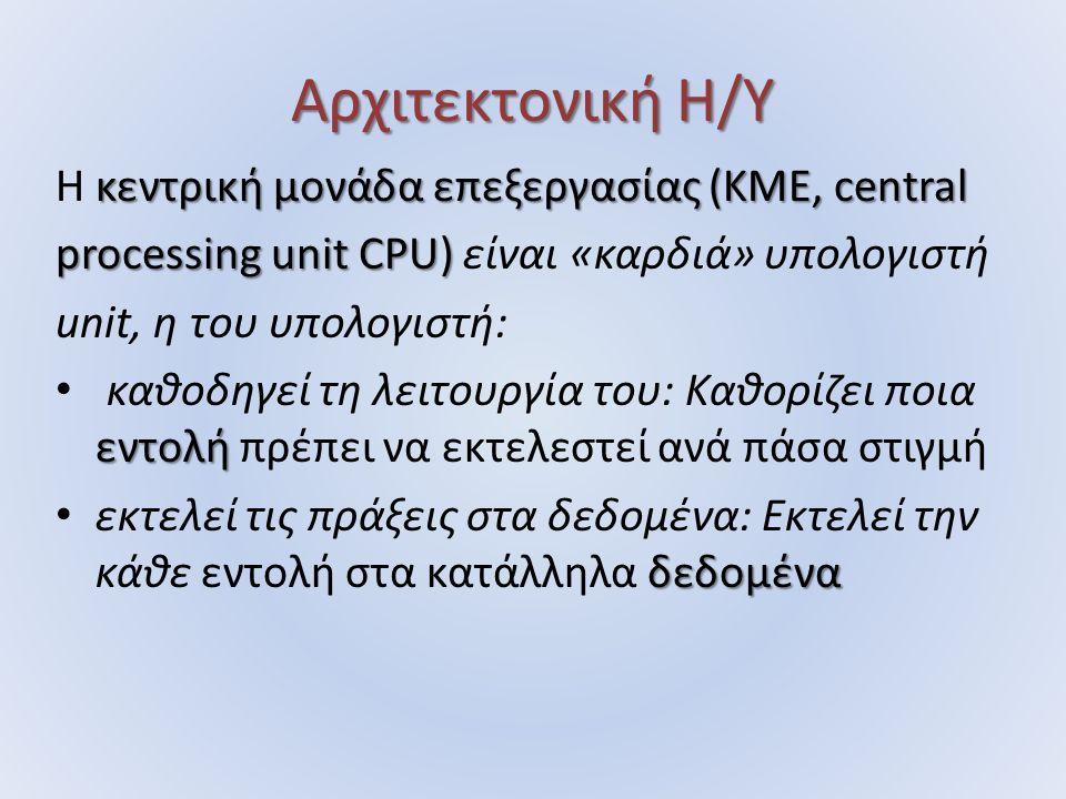 Αρχιτεκτονική Η/Υ κεντρική μονάδα επεξεργασίας (ΚΜΕ, central Η κεντρική μονάδα επεξεργασίας (ΚΜΕ, central processing unit CPU) processing unit CPU) είναι «καρδιά» υπολογιστή unit, η του υπολογιστή: εντολή καθοδηγεί τη λειτουργία του: Καθορίζει ποια εντολή πρέπει να εκτελεστεί ανά πάσα στιγμή δεδομένα εκτελεί τις πράξεις στα δεδομένα: Εκτελεί την κάθε εντολή στα κατάλληλα δεδομένα
