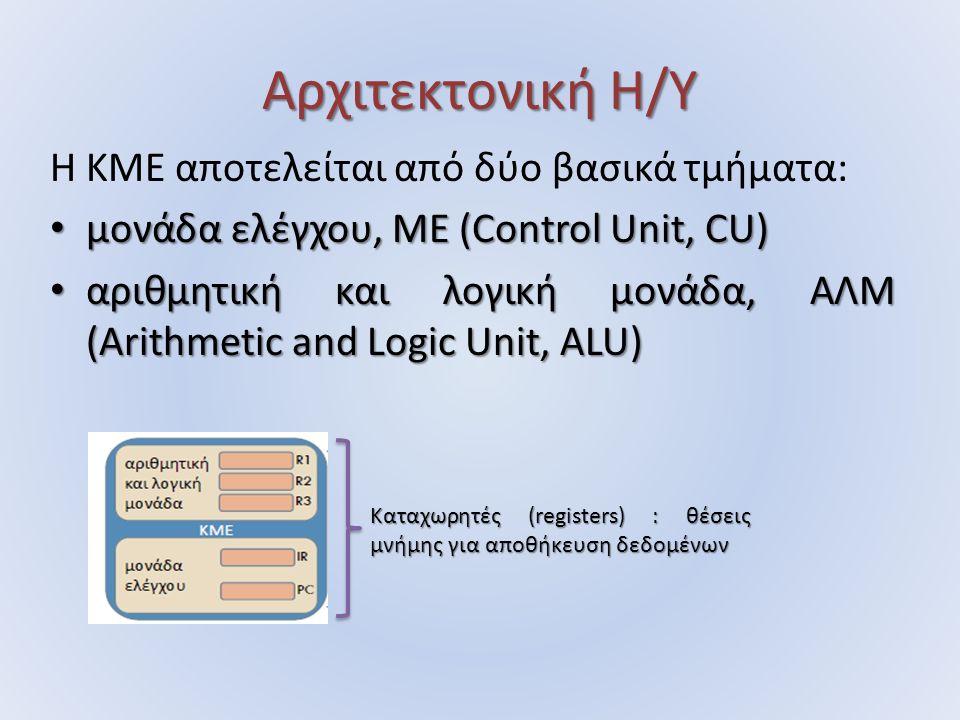 Αρχιτεκτονική Η/Υ Η ΚΜΕ αποτελείται από δύο βασικά τμήματα: μονάδα ελέγχου, ΜΕ (Control Unit, CU) μονάδα ελέγχου, ΜΕ (Control Unit, CU) αριθμητική και λογική μονάδα, ΑΛΜ (Arithmetic and Logic Unit, ALU) αριθμητική και λογική μονάδα, ΑΛΜ (Arithmetic and Logic Unit, ALU) Καταχωρητές (registers) : θέσεις μνήμης για αποθήκευση δεδομένων