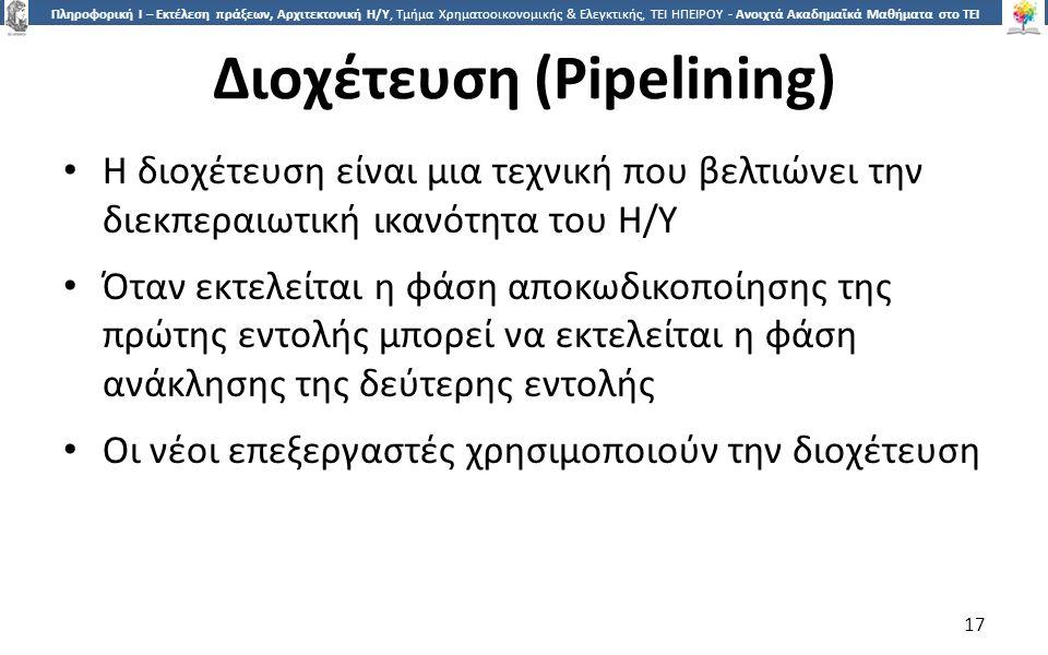1717 Πληροφορική Ι – Εκτέλεση πράξεων, Αρχιτεκτονική Η/Υ, Τμήμα Χρηματοοικονομικής & Ελεγκτικής, ΤΕΙ ΗΠΕΙΡΟΥ - Ανοιχτά Ακαδημαϊκά Μαθήματα στο ΤΕΙ Ηπείρου Διοχέτευση (Pipelining) Η διοχέτευση είναι μια τεχνική που βελτιώνει την διεκπεραιωτική ικανότητα του Η/Υ Όταν εκτελείται η φάση αποκωδικοποίησης της πρώτης εντολής μπορεί να εκτελείται η φάση ανάκλησης της δεύτερης εντολής Οι νέοι επεξεργαστές χρησιμοποιούν την διοχέτευση 17