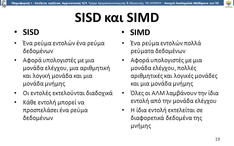 1919 Πληροφορική Ι – Εκτέλεση πράξεων, Αρχιτεκτονική Η/Υ, Τμήμα Χρηματοοικονομικής & Ελεγκτικής, ΤΕΙ ΗΠΕΙΡΟΥ - Ανοιχτά Ακαδημαϊκά Μαθήματα στο ΤΕΙ Ηπείρου SISD και SIMD SISD SIMD Ένα ρεύμα εντολών ένα ρεύμα δεδομένων Αφορά υπολογιστές με μια μονάδα ελέγχου, μια αριθμητική και λογική μονάδα και μια μονάδα μνήμης Οι εντολές εκτελούνται διαδοχικά Κάθε εντολή μπορεί να προσπελάσει ένα ρεύμα δεδομένων Ένα ρεύμα εντολών πολλά ρεύματα δεδομένων Αφορά υπολογιστές με μια μονάδα ελέγχου, πολλές αριθμητικές και λογικές μονάδες και μια μονάδα μνήμης Όλες οι ΑΛΜ λαμβάνουν την ίδια εντολή από την μονάδα ελέγχου Η ίδια εντολή εκτελείται σε διαφορετικά δεδομένα της μνήμης 19