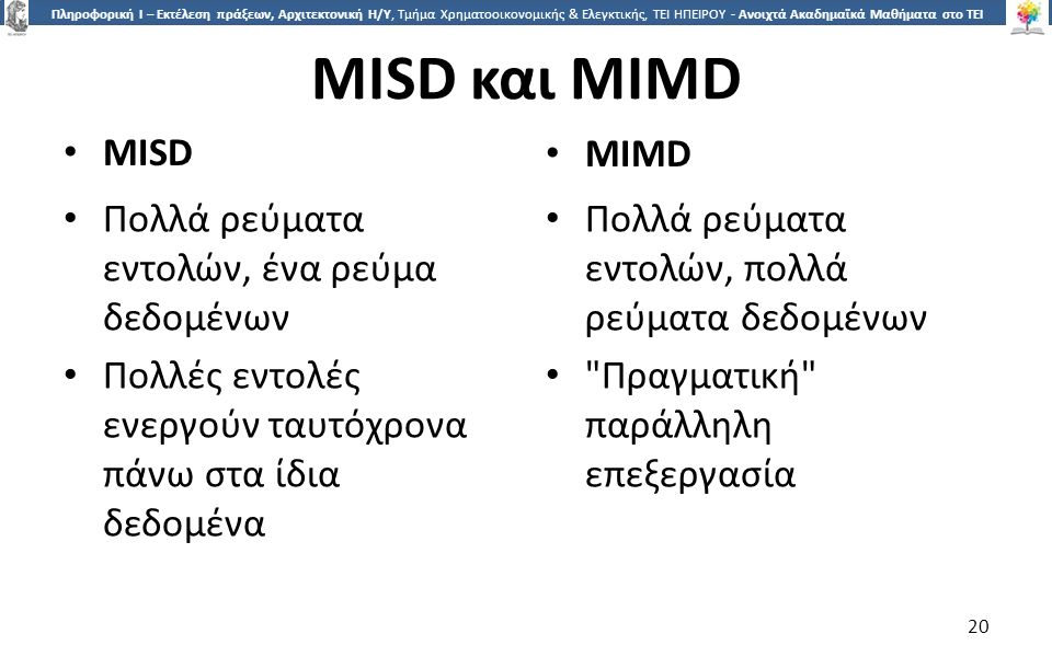 2020 Πληροφορική Ι – Εκτέλεση πράξεων, Αρχιτεκτονική Η/Υ, Τμήμα Χρηματοοικονομικής & Ελεγκτικής, ΤΕΙ ΗΠΕΙΡΟΥ - Ανοιχτά Ακαδημαϊκά Μαθήματα στο ΤΕΙ Ηπείρου MISD και MIMD MISD MIMD Πολλά ρεύματα εντολών, ένα ρεύμα δεδομένων Πολλές εντολές ενεργούν ταυτόχρονα πάνω στα ίδια δεδομένα Πολλά ρεύματα εντολών, πολλά ρεύματα δεδομένων Πραγματική παράλληλη επεξεργασία 20