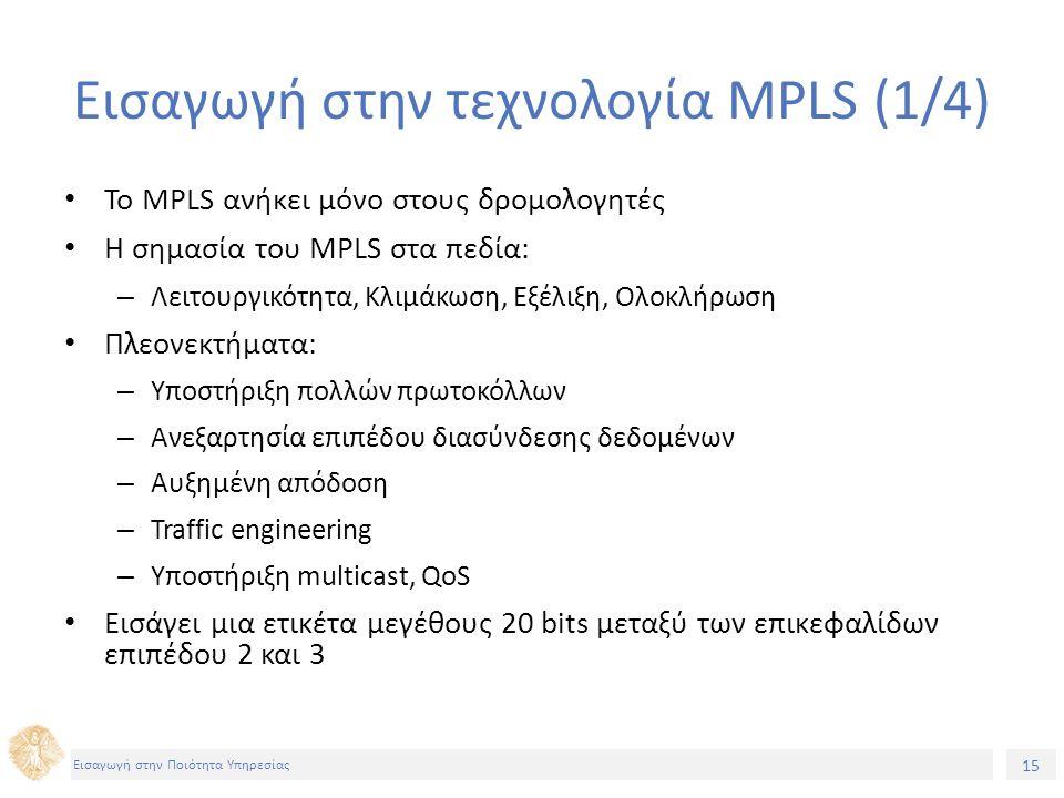 15 Εισαγωγή στην Ποιότητα Υπηρεσίας Εισαγωγή στην τεχνολογία MPLS (1/4) Το MPLS ανήκει μόνο στους δρομολογητές Η σημασία του ΜPLS στα πεδία: – Λειτουργικότητα, Κλιμάκωση, Εξέλιξη, Ολοκλήρωση Πλεονεκτήματα: – Υποστήριξη πολλών πρωτοκόλλων – Ανεξαρτησία επιπέδου διασύνδεσης δεδομένων – Αυξημένη απόδοση – Traffic engineering – Υποστήριξη multicast, QoS Εισάγει μια ετικέτα μεγέθους 20 bits μεταξύ των επικεφαλίδων επιπέδου 2 και 3