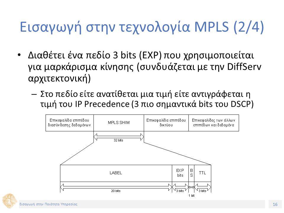 16 Εισαγωγή στην Ποιότητα Υπηρεσίας Εισαγωγή στην τεχνολογία MPLS (2/4) Διαθέτει ένα πεδίο 3 bits (EXP) που χρησιμοποιείται για μαρκάρισμα κίνησης (συνδυάζεται με την DiffServ αρχιτεκτονική) – Στο πεδίο είτε ανατίθεται μια τιμή είτε αντιγράφεται η τιμή του IP Precedence (3 πιο σημαντικά bits του DSCP)