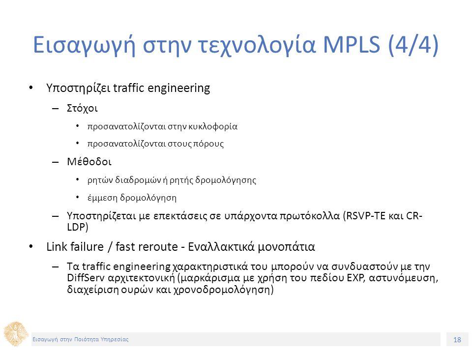 18 Εισαγωγή στην Ποιότητα Υπηρεσίας Εισαγωγή στην τεχνολογία MPLS (4/4) Υποστηρίζει traffic engineering – Στόχοι προσανατολίζονται στην κυκλοφορία προσανατολίζονται στους πόρους – Μέθοδοι ρητών διαδρομών ή ρητής δρομολόγησης έμμεση δρομολόγηση – Υποστηρίζεται με επεκτάσεις σε υπάρχοντα πρωτόκολλα (RSVP-TE και CR- LDP) Link failure / fast reroute - Εναλλακτικά μονοπάτια – Τα traffic engineering χαρακτηριστικά του μπορούν να συνδυαστούν με την DiffServ αρχιτεκτονική (μαρκάρισμα με χρήση του πεδίου EXP, αστυνόμευση, διαχείριση ουρών και χρονοδρομολόγηση)