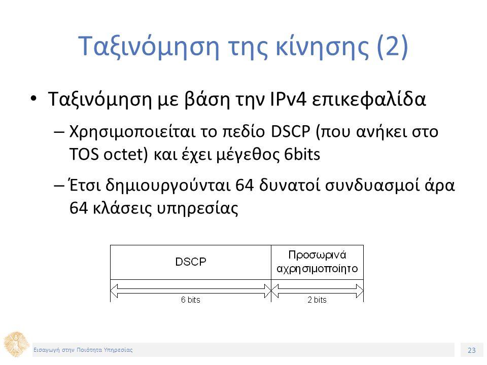 23 Εισαγωγή στην Ποιότητα Υπηρεσίας Ταξινόμηση της κίνησης (2) Ταξινόμηση με βάση την IPv4 επικεφαλίδα – Χρησιμοποιείται το πεδίο DSCP (που ανήκει στο TOS octet) και έχει μέγεθος 6bits – Έτσι δημιουργούνται 64 δυνατοί συνδυασμοί άρα 64 κλάσεις υπηρεσίας
