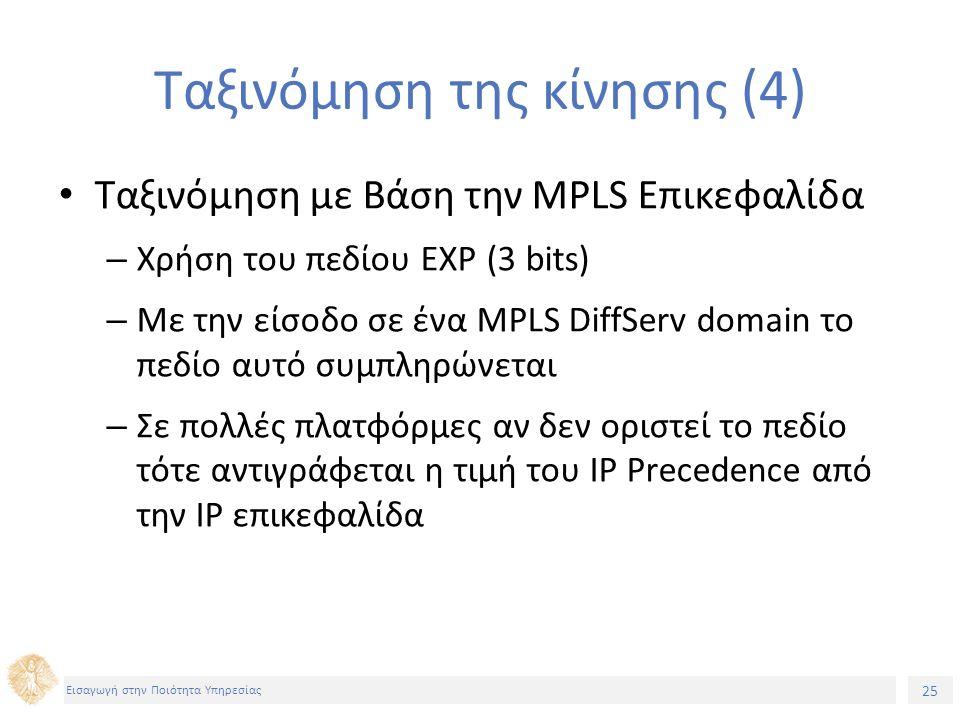 25 Εισαγωγή στην Ποιότητα Υπηρεσίας Ταξινόμηση της κίνησης (4) Ταξινόμηση με Βάση την MPLS Επικεφαλίδα – Χρήση του πεδίου EXP (3 bits) – Με την είσοδο σε ένα MPLS DiffServ domain το πεδίο αυτό συμπληρώνεται – Σε πολλές πλατφόρμες αν δεν οριστεί το πεδίο τότε αντιγράφεται η τιμή του IP Precedence από την IP επικεφαλίδα