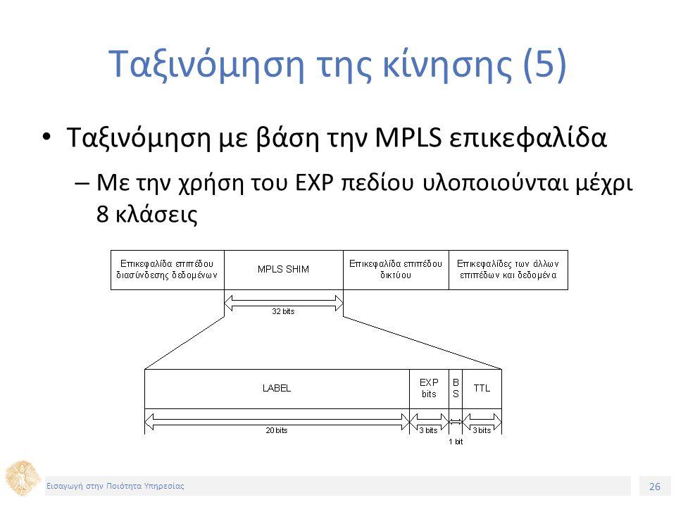 26 Εισαγωγή στην Ποιότητα Υπηρεσίας Ταξινόμηση της κίνησης (5) Ταξινόμηση με βάση την MPLS επικεφαλίδα – Με την χρήση του EXP πεδίου υλοποιούνται μέχρι 8 κλάσεις