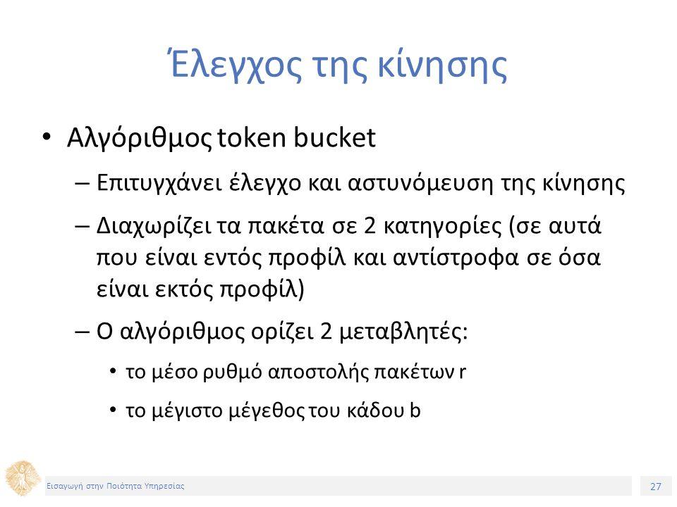 27 Εισαγωγή στην Ποιότητα Υπηρεσίας Έλεγχος της κίνησης Αλγόριθμος token bucket – Επιτυγχάνει έλεγχο και αστυνόμευση της κίνησης – Διαχωρίζει τα πακέτα σε 2 κατηγορίες (σε αυτά που είναι εντός προφίλ και αντίστροφα σε όσα είναι εκτός προφίλ) – Ο αλγόριθμος ορίζει 2 μεταβλητές: το μέσο ρυθμό αποστολής πακέτων r το μέγιστο μέγεθος του κάδου b