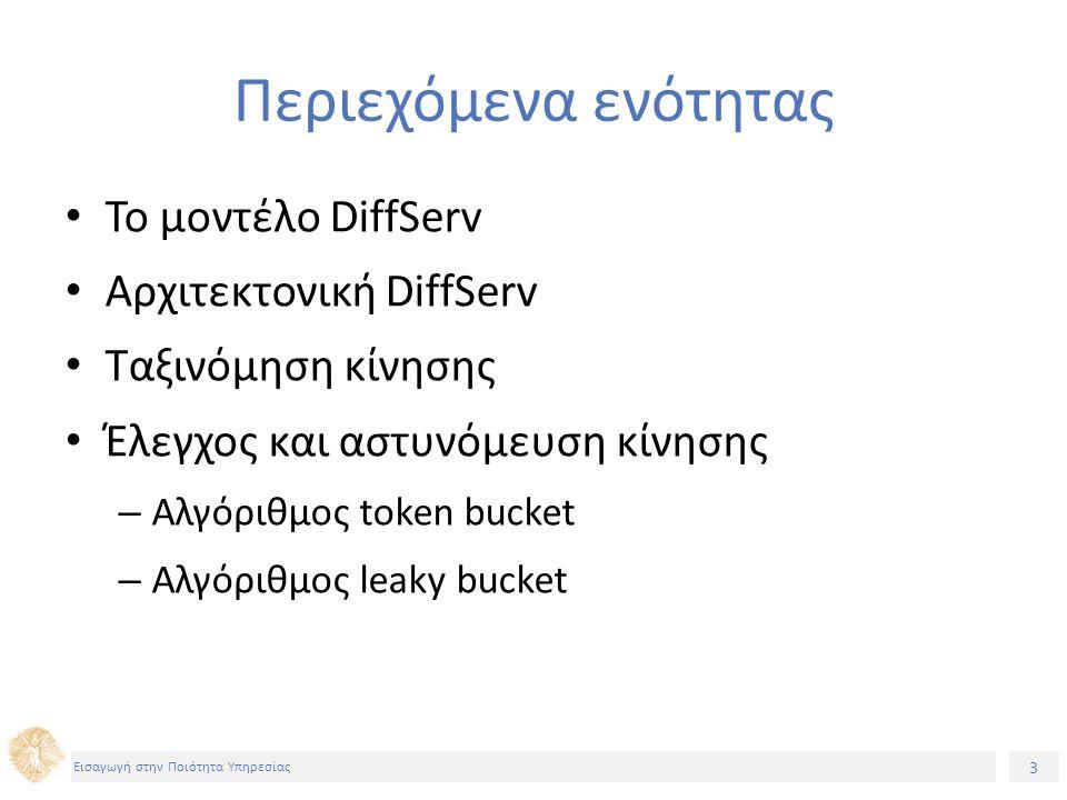 3 Εισαγωγή στην Ποιότητα Υπηρεσίας Περιεχόμενα ενότητας Το μοντέλο DiffServ Αρχιτεκτονική DiffServ Ταξινόμηση κίνησης Έλεγχος και αστυνόμευση κίνησης – Αλγόριθμος token bucket – Αλγόριθμος leaky bucket