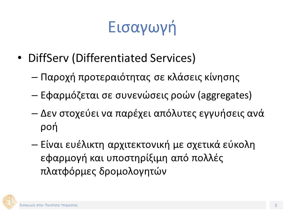 5 Εισαγωγή στην Ποιότητα Υπηρεσίας Εισαγωγή DiffServ (Differentiated Services) – Παροχή προτεραιότητας σε κλάσεις κίνησης – Εφαρμόζεται σε συνενώσεις ροών (aggregates) – Δεν στοχεύει να παρέχει απόλυτες εγγυήσεις ανά ροή – Είναι ευέλικτη αρχιτεκτονική με σχετικά εύκολη εφαρμογή και υποστηρίξιμη από πολλές πλατφόρμες δρομολογητών