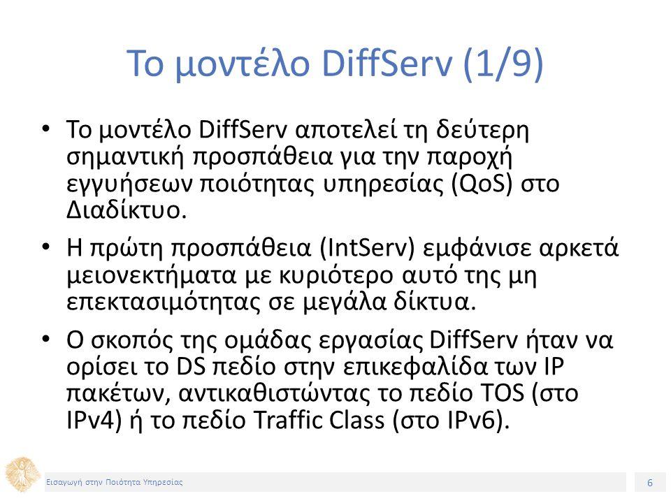 6 Εισαγωγή στην Ποιότητα Υπηρεσίας Το μοντέλο DiffServ (1/9) Το μοντέλο DiffServ αποτελεί τη δεύτερη σημαντική προσπάθεια για την παροχή εγγυήσεων ποιότητας υπηρεσίας (QoS) στο Διαδίκτυο.