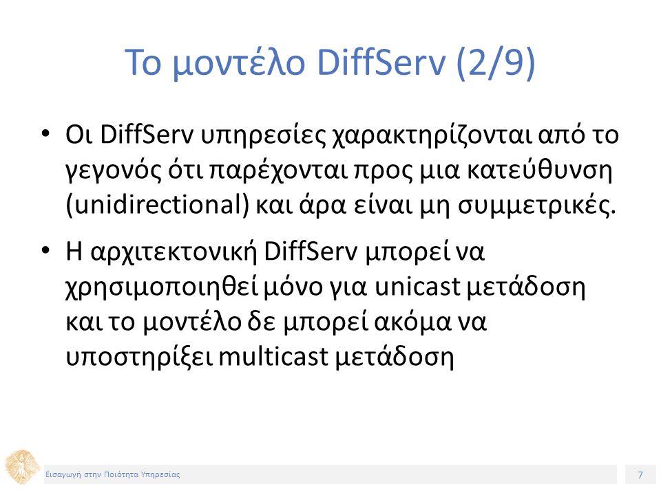 7 Εισαγωγή στην Ποιότητα Υπηρεσίας Το μοντέλο DiffServ (2/9) Οι DiffServ υπηρεσίες χαρακτηρίζονται από το γεγονός ότι παρέχονται προς μια κατεύθυνση (unidirectional) και άρα είναι μη συμμετρικές.