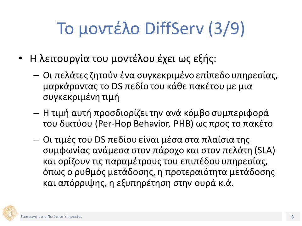 8 Εισαγωγή στην Ποιότητα Υπηρεσίας Το μοντέλο DiffServ (3/9) Η λειτουργία του μοντέλου έχει ως εξής: – Οι πελάτες ζητούν ένα συγκεκριμένο επίπεδο υπηρεσίας, μαρκάροντας το DS πεδίο του κάθε πακέτου με μια συγκεκριμένη τιμή – Η τιμή αυτή προσδιορίζει την ανά κόμβο συμπεριφορά του δικτύου (Per-Hop Behavior, PHB) ως προς το πακέτο – Οι τιμές του DS πεδίου είναι μέσα στα πλαίσια της συμφωνίας ανάμεσα στον πάροχο και στον πελάτη (SLA) και ορίζουν τις παραμέτρους του επιπέδου υπηρεσίας, όπως ο ρυθμός μετάδοσης, η προτεραιότητα μετάδοσης και απόρριψης, η εξυπηρέτηση στην ουρά κ.ά.