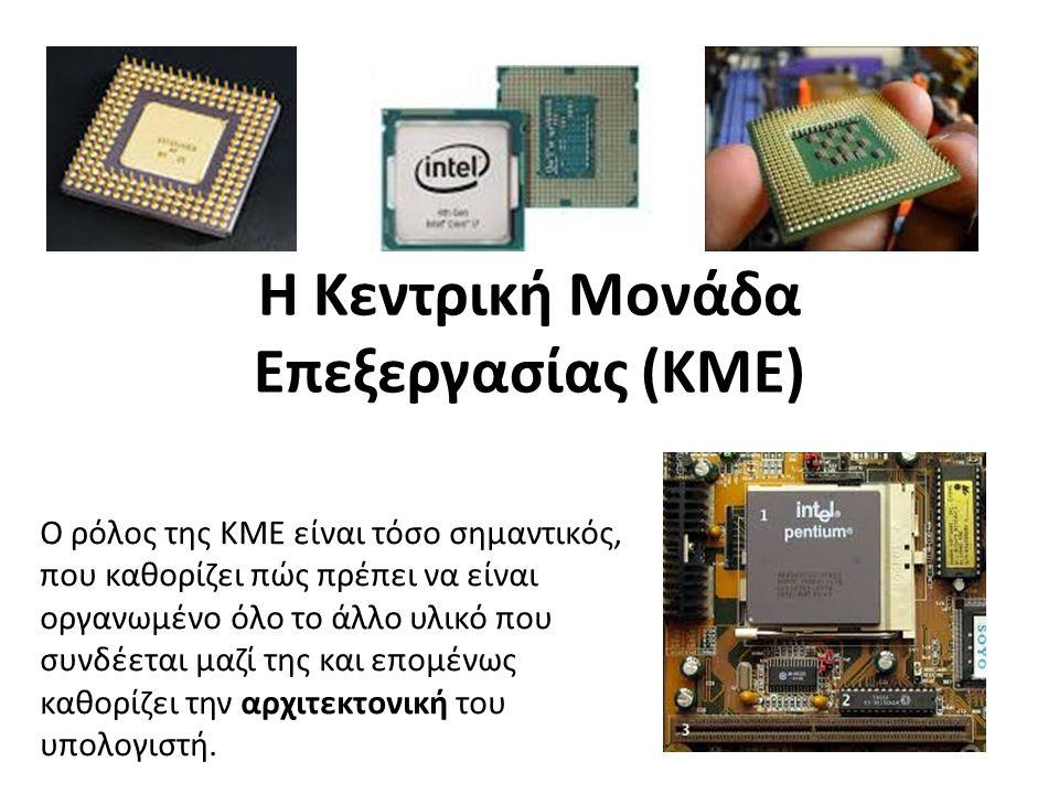 Η Κεντρική Μονάδα Επεξεργασίας (ΚΜΕ) Ο ρόλος της ΚΜΕ είναι τόσο σημαντικός, που καθορίζει πώς πρέπει να είναι οργανωμένο όλο το άλλο υλικό που συνδέεται μαζί της και επομένως καθορίζει την αρχιτεκτονική του υπολογιστή.