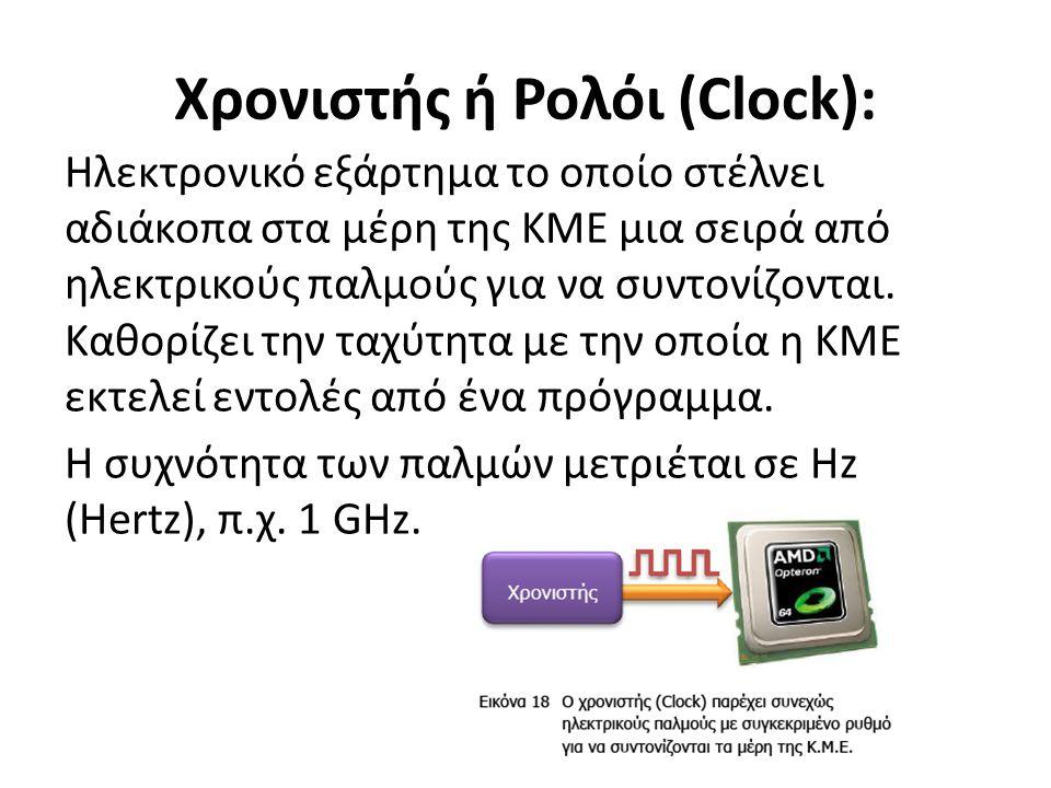 Χρονιστής ή Ρολόι (Clock): Ηλεκτρονικό εξάρτημα το οποίο στέλνει αδιάκοπα στα μέρη της ΚΜΕ μια σειρά από ηλεκτρικούς παλμούς για να συντονίζονται.