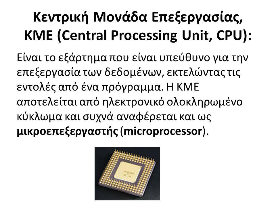 Kεντρική Μονάδα Επεξεργασίας, KME (Central Processing Unit, CPU): Είναι το εξάρτημα που είναι υπεύθυνο για την επεξεργασία των δεδομένων, εκτελώντας τις εντολές από ένα πρόγραμμα.