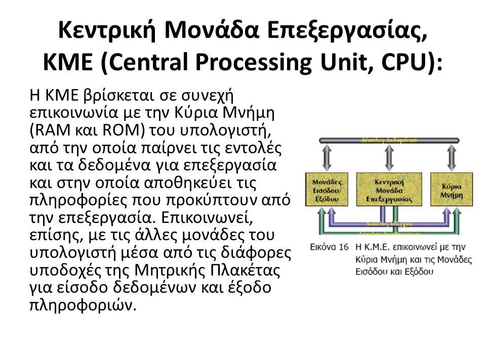 Kεντρική Μονάδα Επεξεργασίας, KME (Central Processing Unit, CPU): Η ΚΜΕ βρίσκεται σε συνεχή επικοινωνία με την Κύρια Μνήμη (RAM και ROM) του υπολογιστή, από την οποία παίρνει τις εντολές και τα δεδομένα για επεξεργασία και στην οποία αποθηκεύει τις πληροφορίες που προκύπτουν από την επεξεργασία.