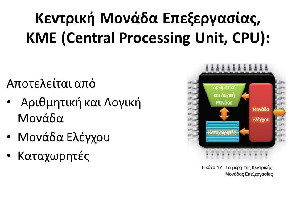 Kεντρική Μονάδα Επεξεργασίας, KME (Central Processing Unit, CPU): Αποτελείται από Αριθμητική και Λογική Μονάδα Μονάδα Ελέγχου Καταχωρητές