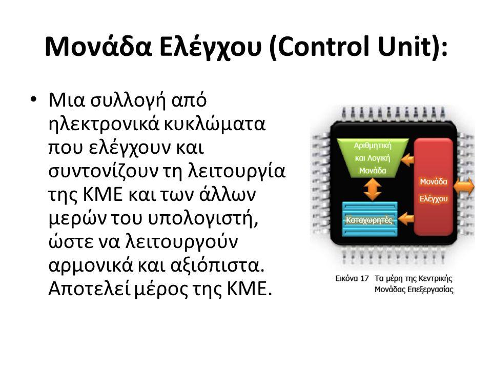 Μονάδα Ελέγχου (Control Unit): Μια συλλογή από ηλεκτρονικά κυκλώματα που ελέγχουν και συντονίζουν τη λειτουργία της ΚΜΕ και των άλλων μερών του υπολογιστή, ώστε να λειτουργούν αρμονικά και αξιόπιστα.