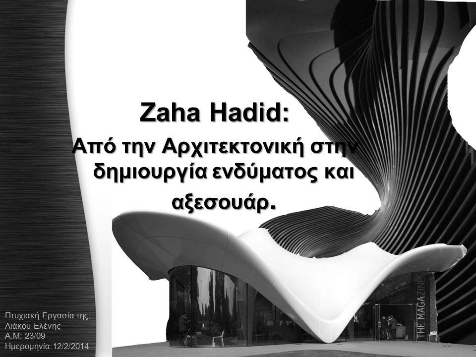 Zaha Hadid: Aπό την Αρχιτεκτονική στην δημιουργία ενδύματος και αξεσουάρ. Πτυχιακή Εργασία της: Λιάκου Ελένης Α.Μ: 23/09 Ημερομηνία:12/2/2014