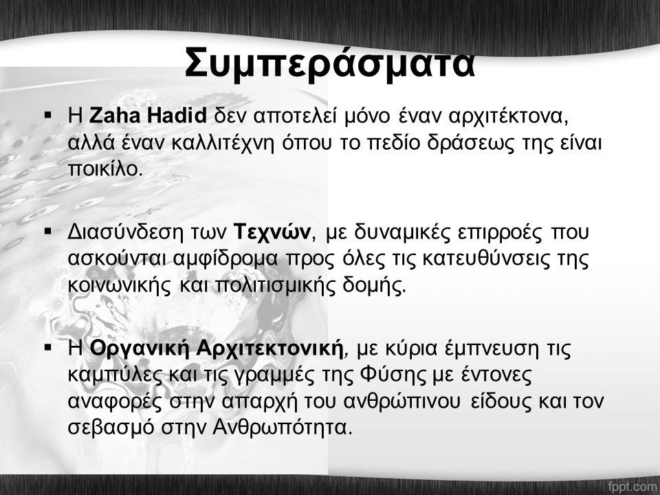 Συμπεράσματα  Η Ζaha Ηadid δεν αποτελεί μόνο έναν αρχιτέκτονα, αλλά έναν καλλιτέχνη όπου το πεδίο δράσεως της είναι ποικίλο.  Διασύνδεση των Τεχνών,