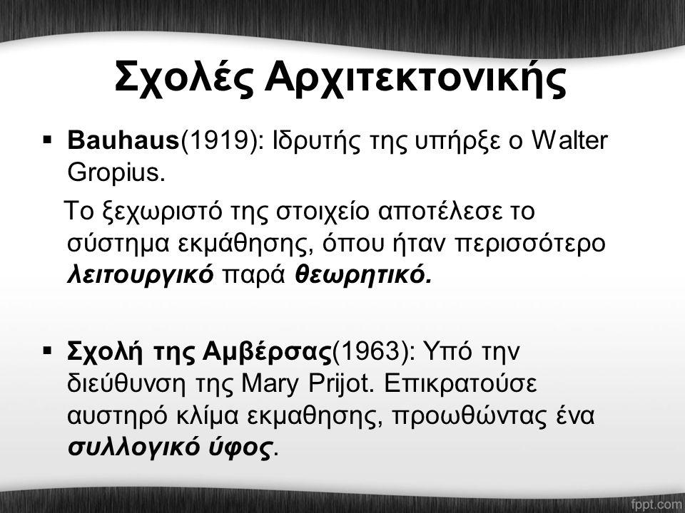 Σχολές Αρχιτεκτονικής  Βauhaus(1919): Ιδρυτής της υπήρξε ο Walter Gropius. Το ξεχωριστό της στοιχείο αποτέλεσε το σύστημα εκμάθησης, όπου ήταν περισσ